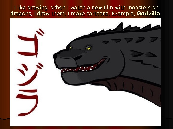 I like drawing. When I watch a new film with monsters or dragons, I draw them.