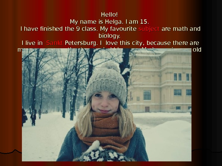 Hello! My name is Helga. I am 15.  I have finished the 9 class. My