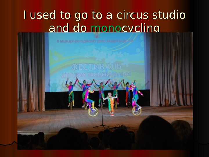 I used to go to a circus studio and do mono cycling
