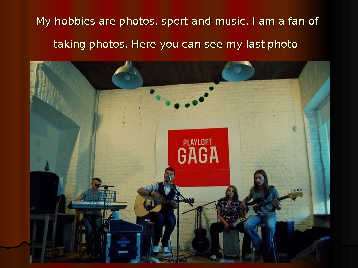 My hobbies are photos, sport and music. I am a fan of  taking photos. Here