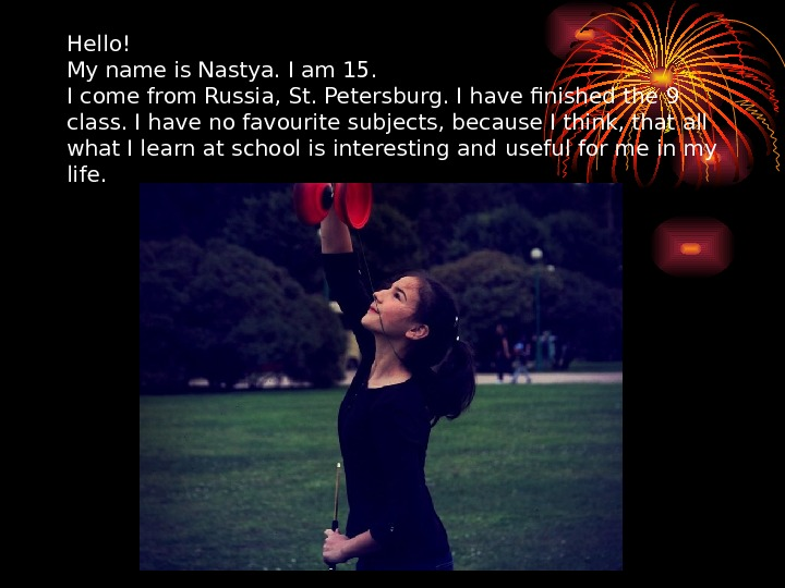 Hello! My name is Nastya. I am 15.  I come from Russia, St. Petersburg. I