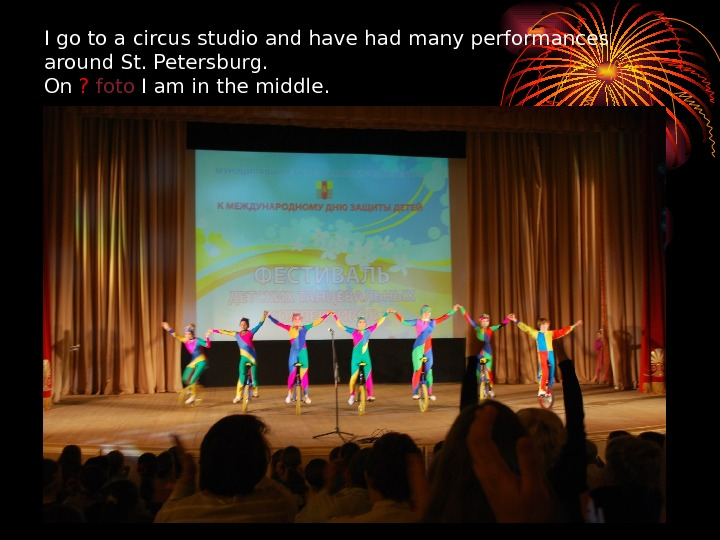 I go to a circus studio and have had many performances around St. Petersburg. On ?