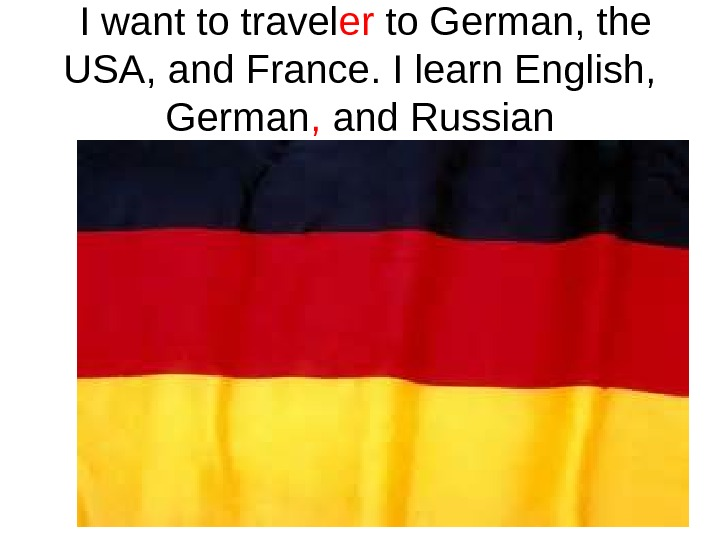I want to travel er to German, the USA, and France. I learn English,