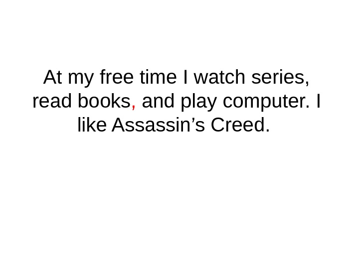 At my free time I watch series,  read books ,  and play computer. I