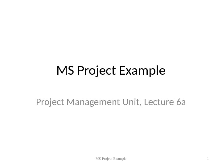 MS Project Example Project Management Unit, Lecture 6 a MS Project Example 1