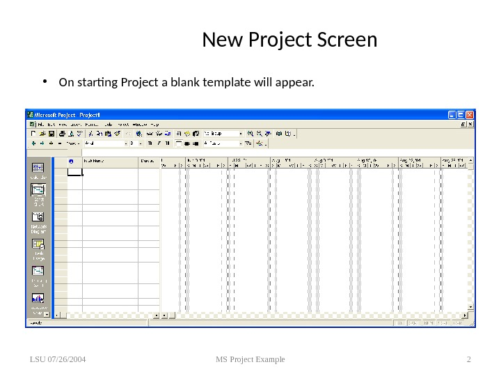 New Project Screen • On starting Project a blank template will appear. LSU 07/26/2004 MS Project