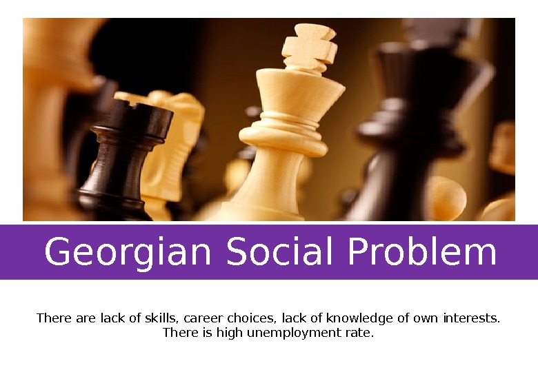 Georgian Social Problem There are lack of skills, career choices, lack of knowledge of own interests.