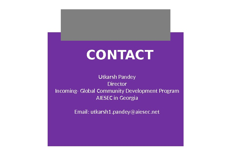 CONTACT Utkarsh Pandey Director Incoming- Global Community Development Program AIESEC in Georgia Email: utkarsh 1. pandey@aiesec.