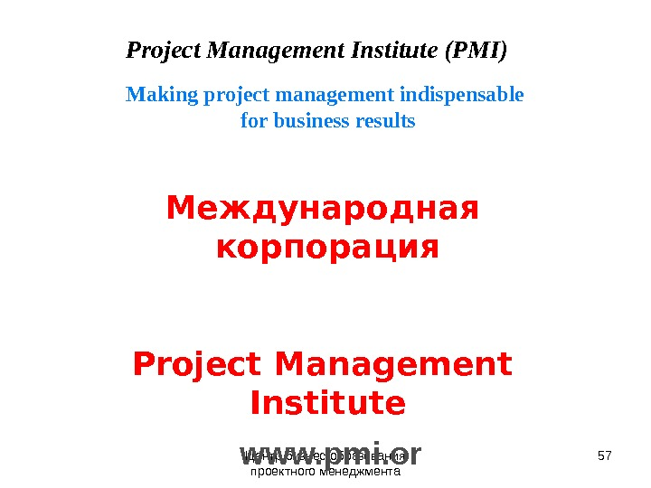 Центр бизнес-образования проектного менеджмента 57 Project Management Institute (PMI) Making project management indispensable for business results
