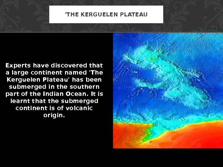 Experts have discovered that a large continent named 'The Kerguelen Plateau' has been submerged in the