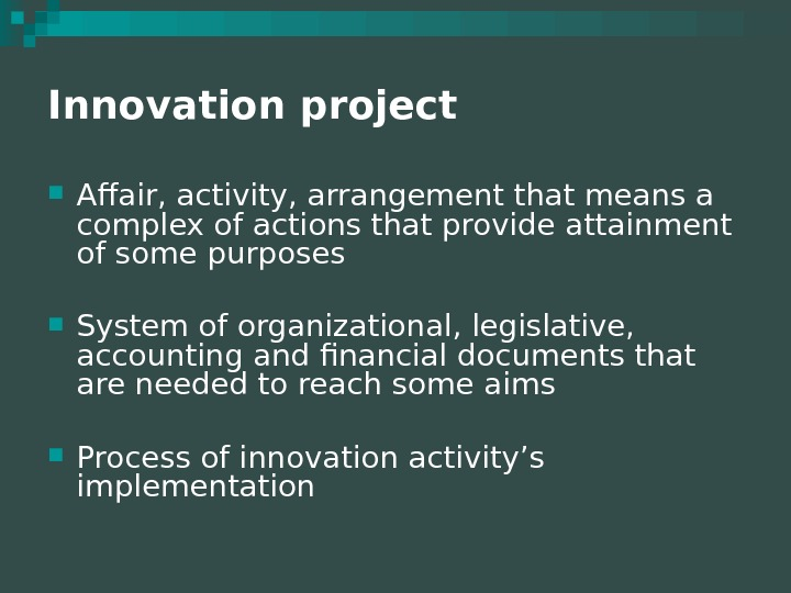 Innovation project  Affair, activity, arrangement that means a complex of actions that provide attainment of