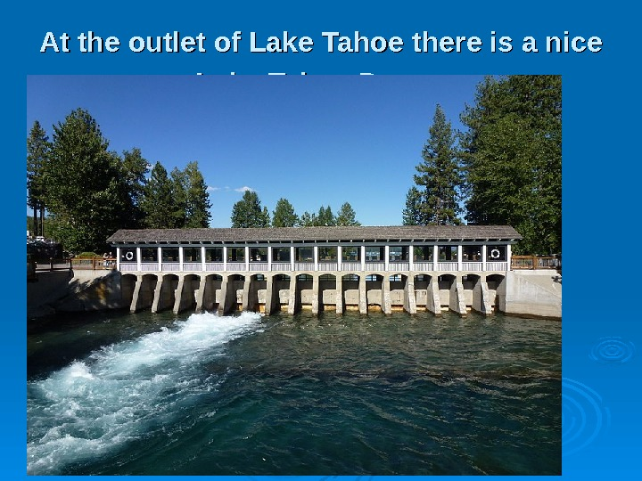 AA t the outlet of Lake Tahoe there is a nice Lake Tahoe Dam.