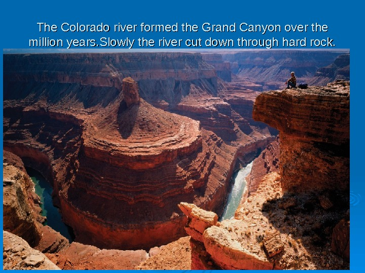 The Colorado river formed the Grand Canyon over the million years. Slowly the river