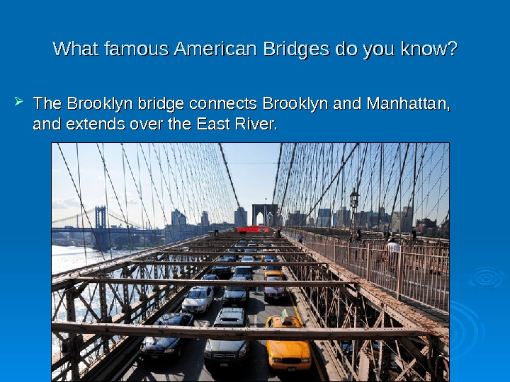 What f amous American Bridges do you know?  The Brooklyn bridge connects Brooklyn