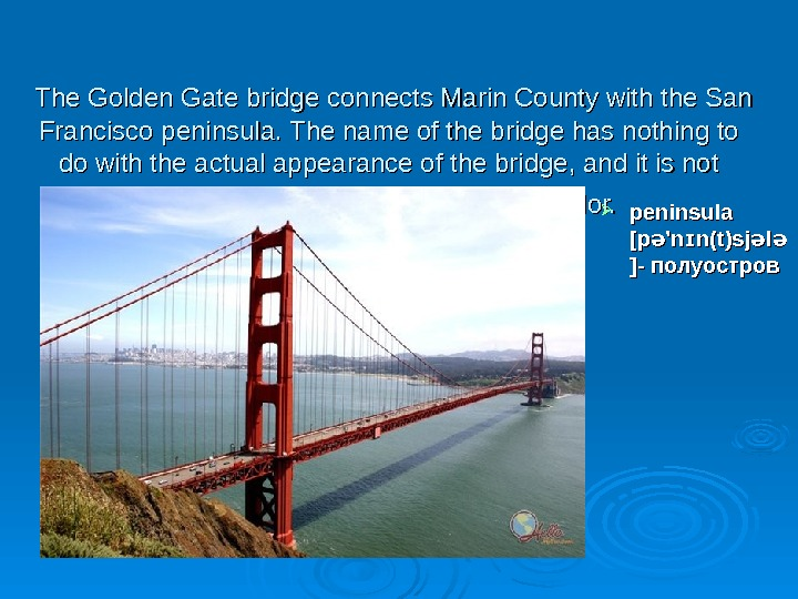 The Golden Gate bridge connects Marin County with the San Francisco peninsula. The name of
