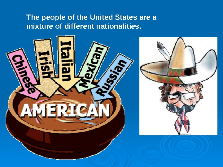 The people of the United States are a mixture of different nationalities.