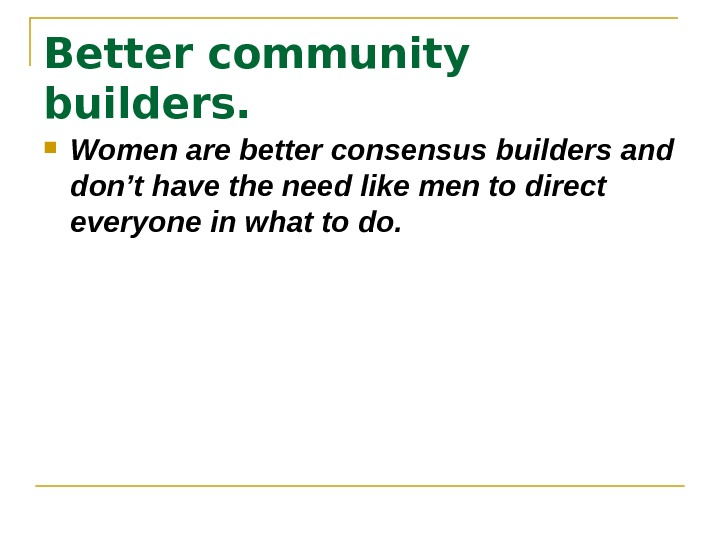 Better community builders. Women are better consensus builders and don't have the need like
