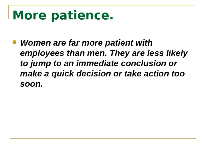 More patience. Women are far more patient with employees than men. They are less