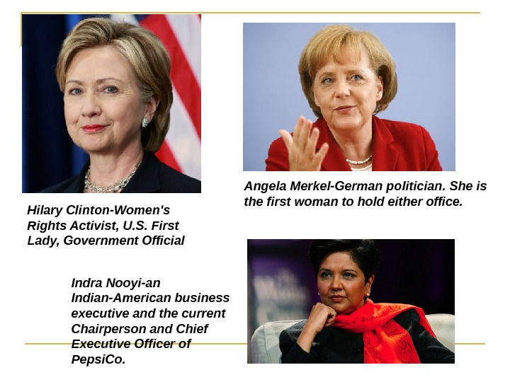 Hilary Clinton- Women's Rights Activist, U. S. First Lady, Government Official  Angela Merkel-