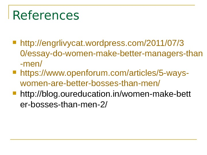 References http: //engrlivycat. wordpress. com/2011/07/3 0/essay-do-women-make-better-managers-than -men/ https: //www. openforum. com/articles/5 -ways- women-are-better-bosses-than-men/ http: