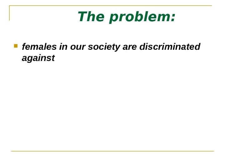 The problem:  females in our society are discriminated against