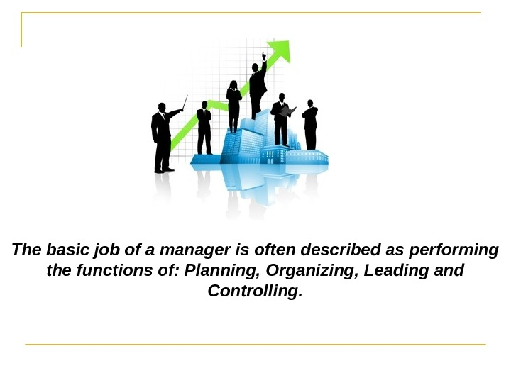 The basic job of a manager is often described as performing the functions of: