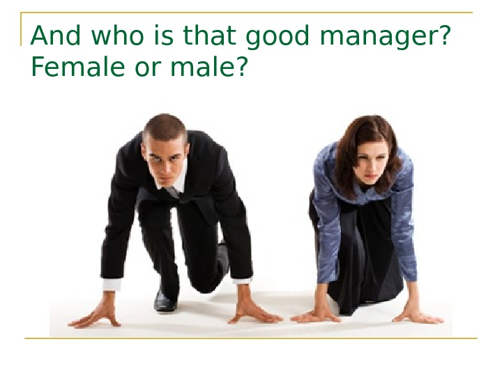 And who is that good manager?  Female or male?