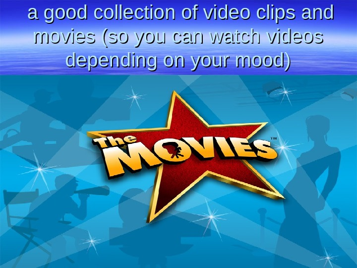 a good collection of video clips and movies (so you can watch videos depending