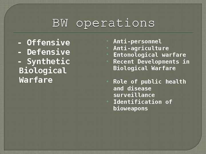 - Offensive  - Defensive  - Synthetic Biological Warfare Anti-personnel Anti-agriculture Entomological warfare Recent