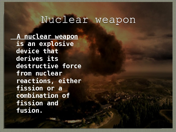 A nuclear weapon is an explosive device that derives its destructive force from nuclear
