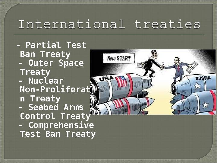 - Partial Test Ban Treaty  - Outer Space Treaty  - Nuclear Non-Proliferatio n