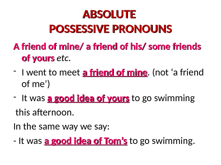 ABSOLUTE POSSESSIVE PRONOUNS A friend of mine/ a friend of his/ some friends of yours etc.