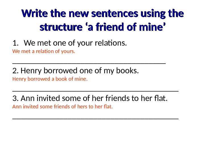 Write the new sentences using the structure 'a friend of mine' 1. We met one of