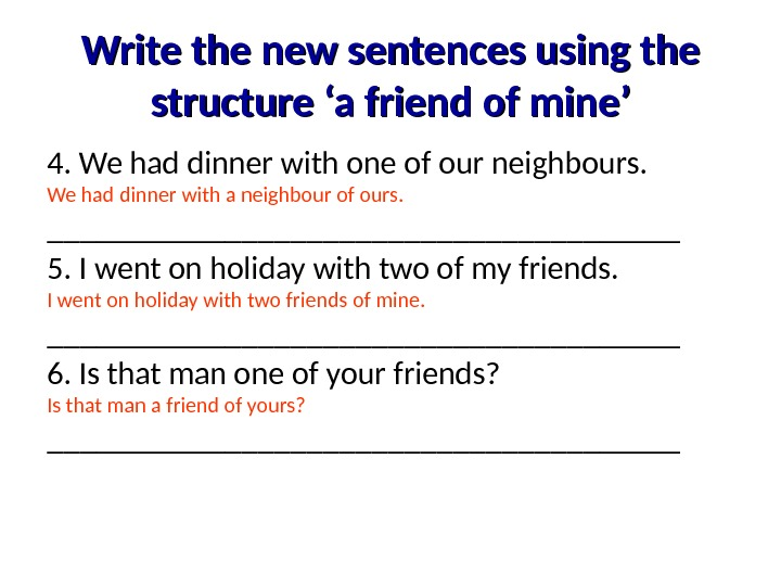Write the new sentences using the structure 'a friend of mine' 4. We had dinner with