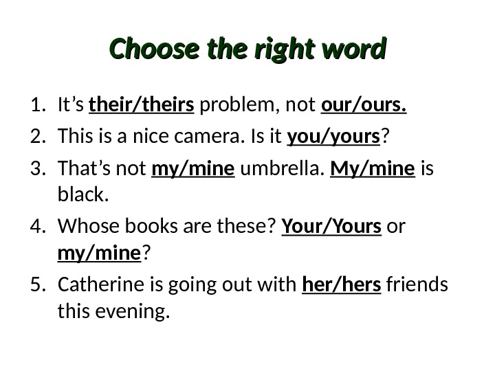 Choose the right word 1. It's their/theirs problem, not our/ours. 2. This is a nice camera.