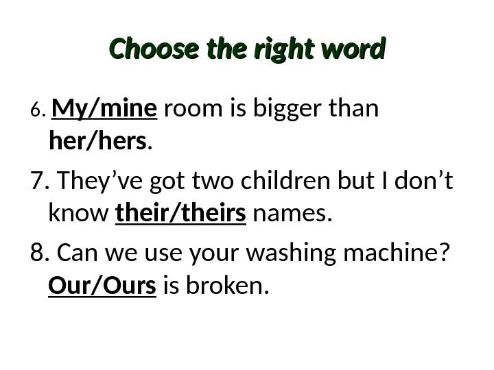 Choose the right word 6.  My/mine room is bigger than her/hers. 7. They've got two