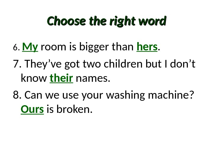 Choose the right word 6.  My  room is bigger than hers. 7. They've got