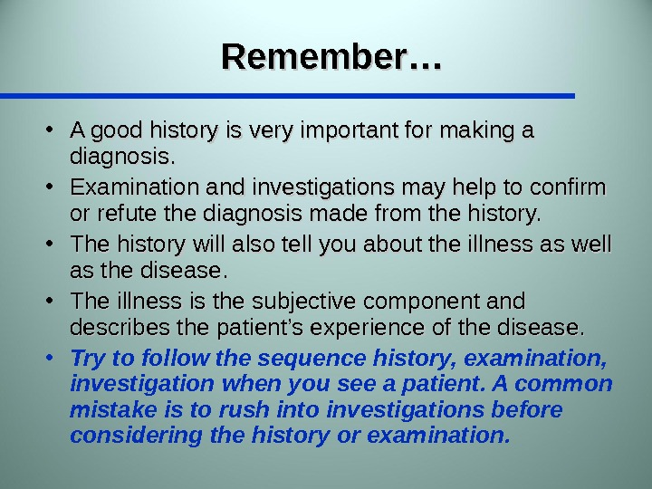 Remember… • A good history is very important for making a diagnosis.  • Examination and