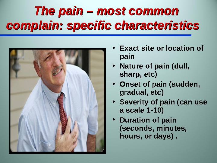 The pain – most common complain: specific characteristics  • Exact site or location of pain