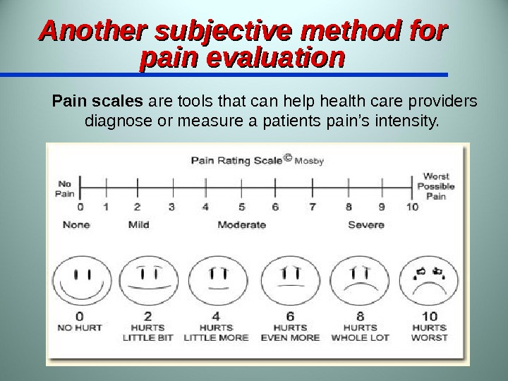 Another subjective method for pain evaluation Pain scales are tools that can help health care providers