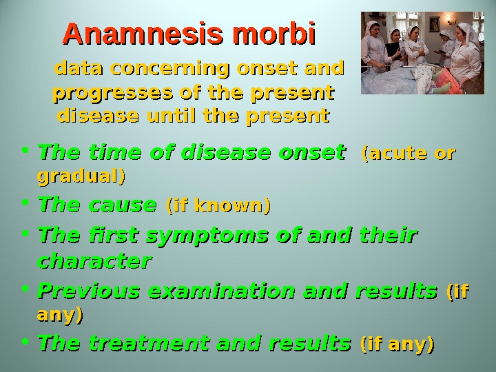 Anamnesis morbi  data concerning onset and progresses of the present disease until the present •