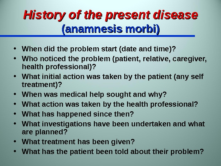 History of the present disease (anamnesis morbi) • When did the problem start (date and time)?