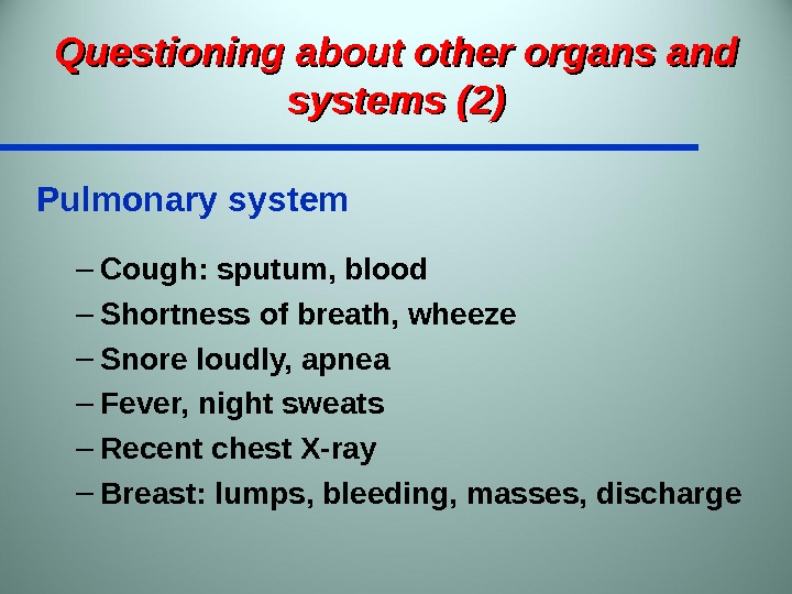 Questioning about other organs and systems (2) Pulmonary system – Cough: sputum, blood – Shortness of