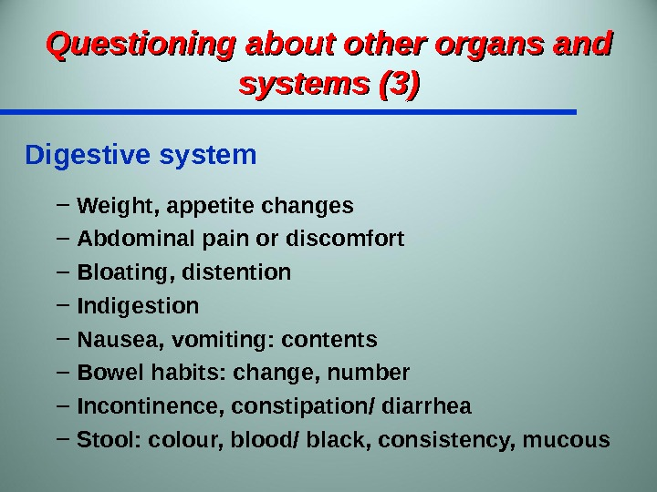 Questioning about other organs and systems (3) Digestive system – Weight, appetite changes – Abdominal pain