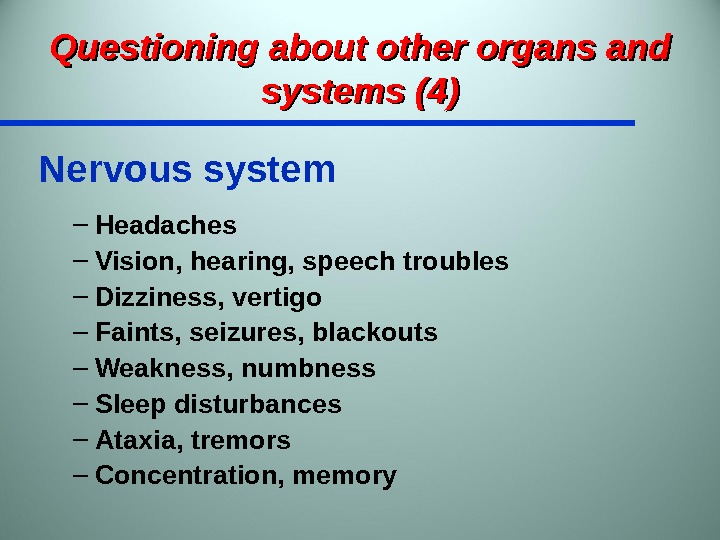 Questioning about other organs and systems (4) Nervous system – Headaches – Vision, hearing, speech troubles