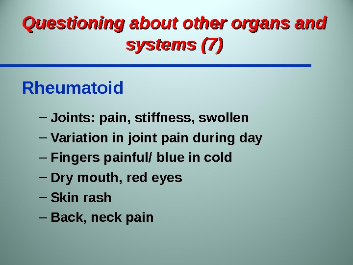 Questioning about other organs and systems (7) Rheumatoid – Joints: pain, stiffness, swollen – Variation in