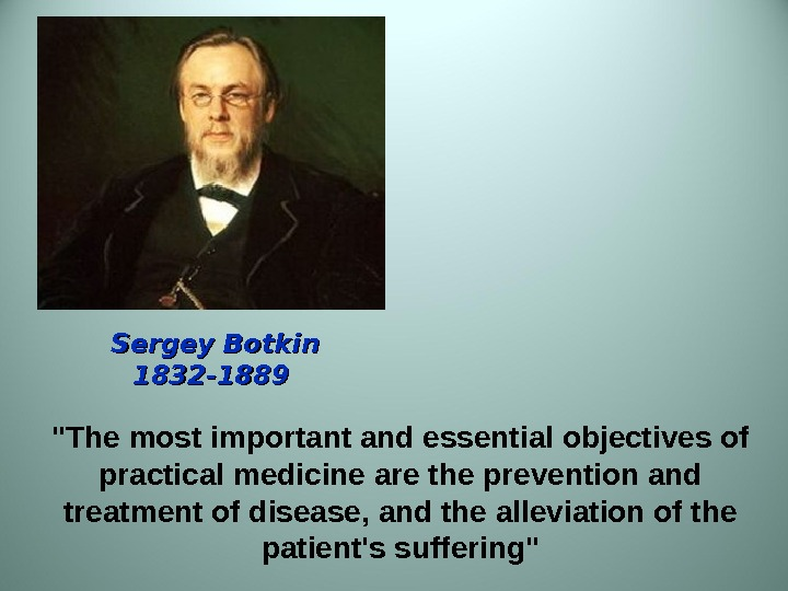 Sergey Botkin 1832 -1889 The most important and essential objectives of practical medicine are