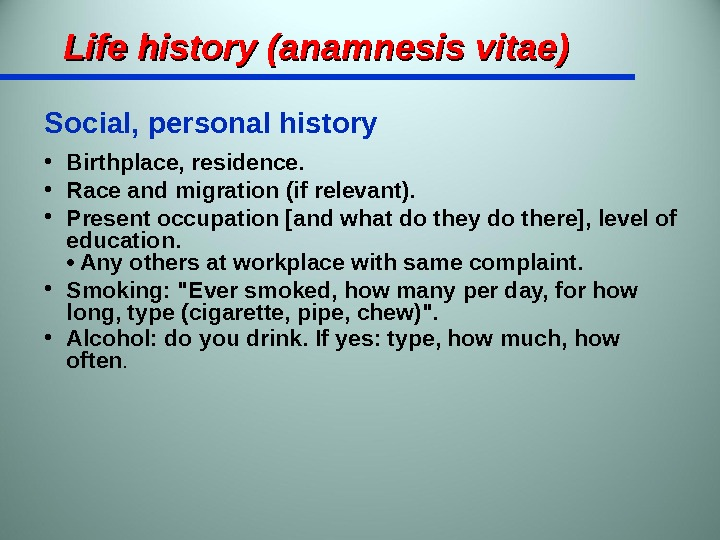 Life history (anamnesis vitae) Social, personal history • Birthplace, residence.  • Race and migration (if