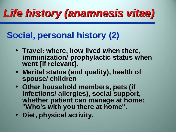 • Travel: where, how lived when there,  immunization/ prophylactic status when went [if relevant].