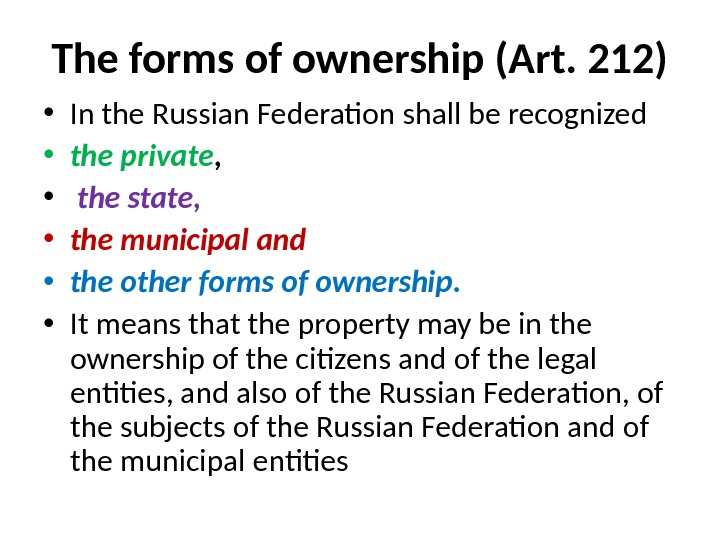 The forms of ownership (Art. 212) • In the Russian Federation shall be recognized  •